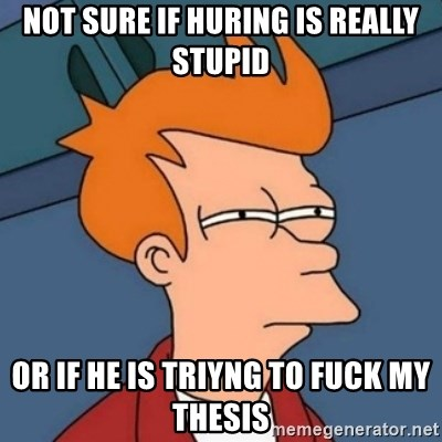 Not sure if troll - not sure if huring is really stupid or if he is triyng to fuck my thesis