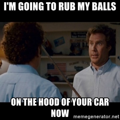 Step Brothers Best friends - I'm going to rub my balls On the hood of your car now