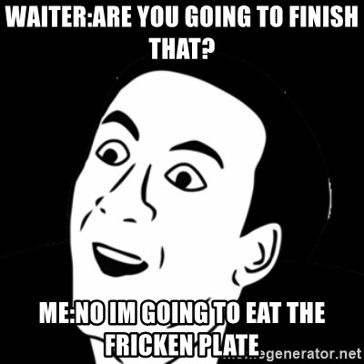 you don't say meme - Waiter:Are you going to finish thAt? Me:no im going To eat the fricken plate