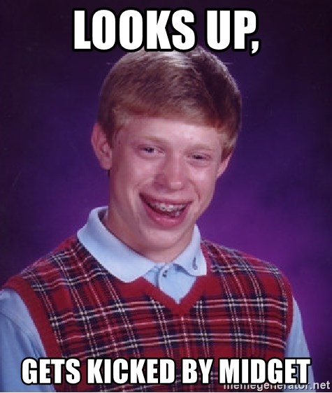 Bad Luck Brian - Looks up, gets kicked by midget