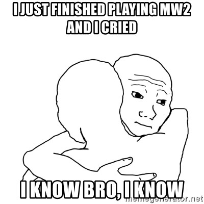 I know that feel bro blank - i just FINISHED playing mw2 and i cried I know bro, i know