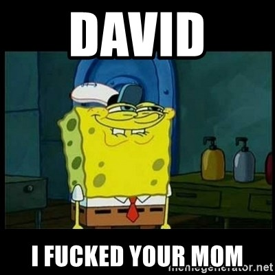 Don't you, Squidward? - david  i fucked your mom