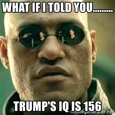 What If I Told You - what if i told you......... trump's iq is 156
