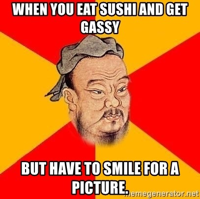Wise Confucius - when you eat sushi and get gassy but have to smile for a picture.