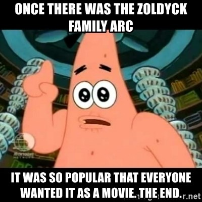 ugly barnacle patrick - Once there was the Zoldyck Family arc It was so popular that everyone wanted it as a movie. The End.