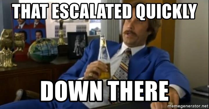 That escalated quickly-Ron Burgundy - that escalated quickly  down there