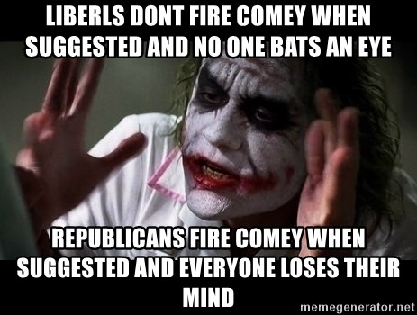 joker mind loss - Liberls dont fire comey when SUGGESTED AND no one bats an eye Republicans fire comey when suggested and everyone loses their mind