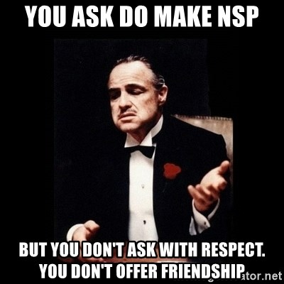 The Godfather - YOU ASK DO MAKE NSP But you don't ask with respect. You don't offer friendship