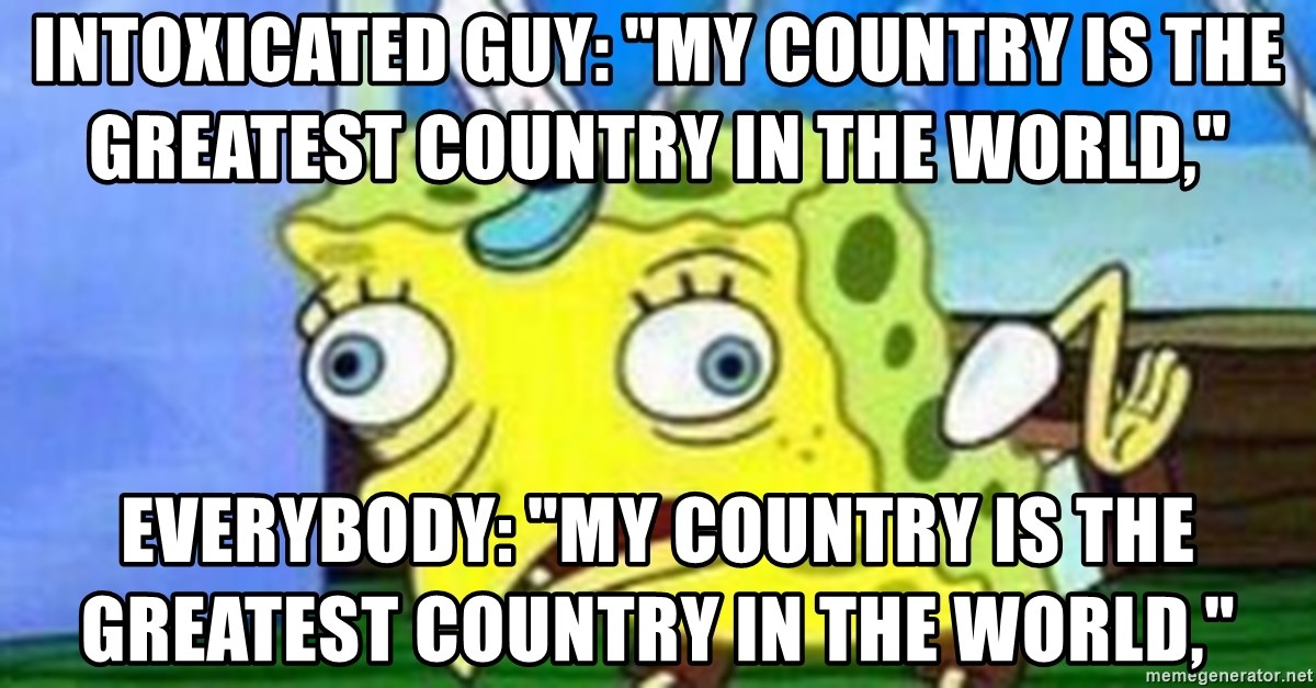 """spongebob chicken meme - Intoxicated guy: """"My country is the greatest country in the world,"""" Everybody: """"My country is the greatest country in the world,"""""""