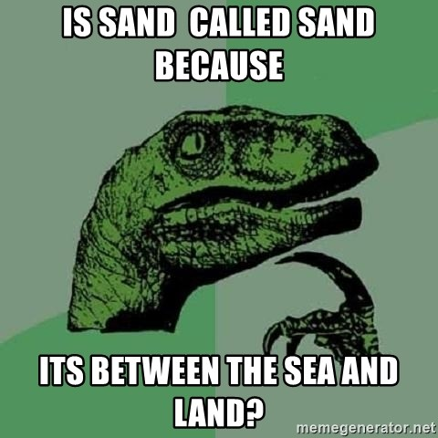 Philosoraptor - Is sand  called sand because  its between the sea and land?