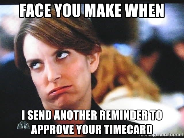 That face you make - face you make when i send another reminder to approve your timecard