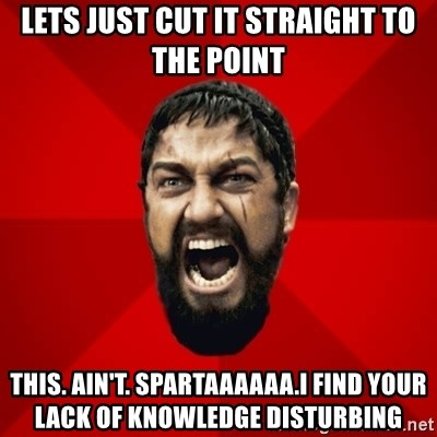 THIS IS SPARTAAA!!11!1 - Lets just cut it straight to the point This. Ain't. SPARTAAAAAA.I find your lack of knowledge disturbing