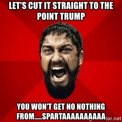 THIS IS SPARTAAA!!11!1 - LET'S cut it straight to the point trump You won't get no nothing FROM.....SPARTAAAAAAAAAA