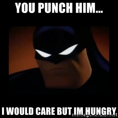 Disapproving Batman - You punch him... I would care but im hungry