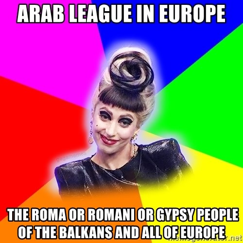 Lady Gaga Troll - Arab League in Europe  The Roma or Romani or Gypsy People of the Balkans and all of Europe