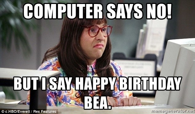 Computer Says No But I Say Happy Birthday Bea Little Britain