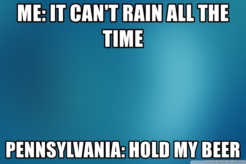 Me It Can T Rain All The Time Pennsylvania Hold My Beer Blue Background For Plain Memes Meme Generator