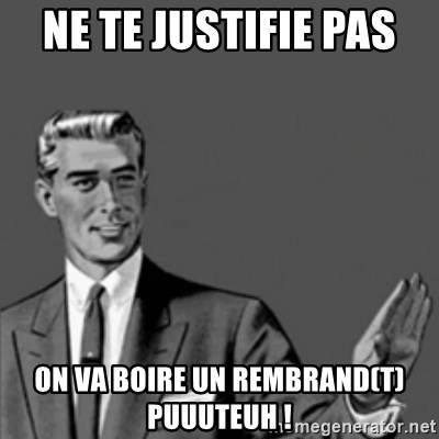 Correction Guy - nE TE JUSTIFIE PAS  ON VA BOIRE UN REMBRAND(T) pUUUTEUH !