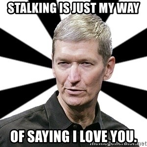 Tim Cook Time - STALKING IS JUST MY WAY OF SAYING I LOVE YOU.