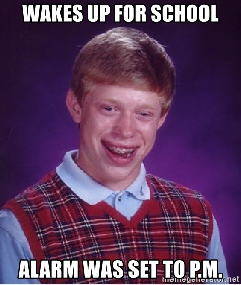 Bad Luck Brian - Wakes up for school Alarm was set to p.m.