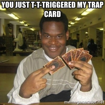 You just activated my trap card - You just t-t-triggered my trap card