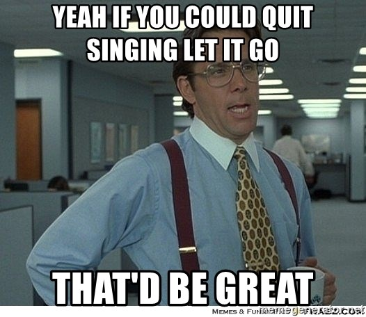 Yeah If You Could Just - Yeah if you could quit singing let it go That'd be great