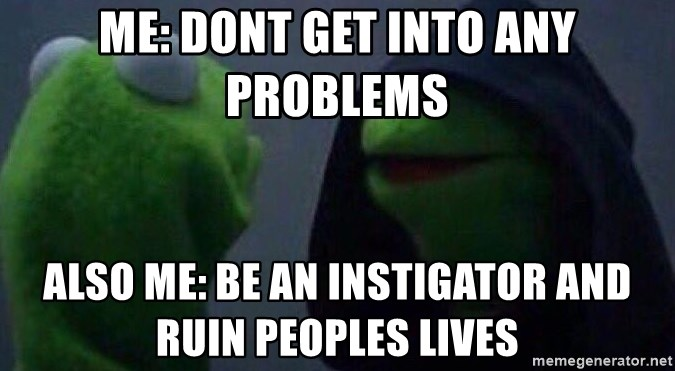 Evil kermit - me: dont get into any problems also me: be an instigator and ruin peoples lives