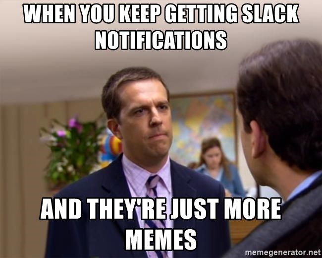 Sorry I Annoyed you with... - When you keep getting slack notifications and they're just more memes