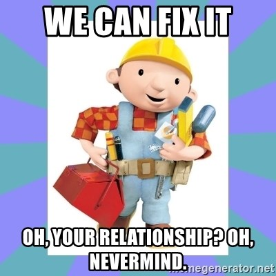 bob the builder - We can Fix it oh, your relationship? oh, nevermind.