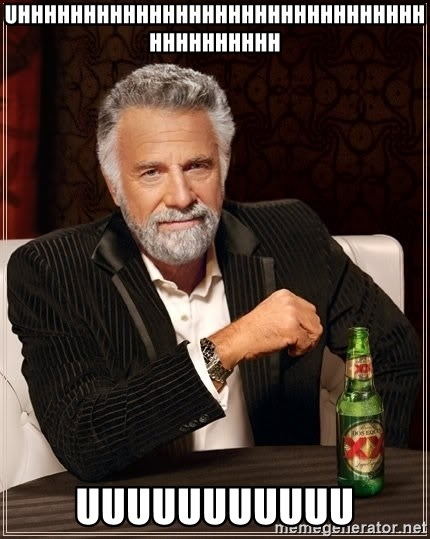 The Most Interesting Man In The World - Uhhhhhhhhhhhhhhhhhhhhhhhhhhhhhhhhhhhhhhhhh UUUUUUUUUUU