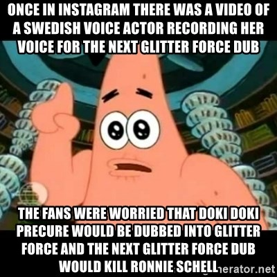 ugly barnacle patrick - Once in Instagram there was a video of a Swedish voice actor recording her voice for the next Glitter Force dub The fans were worried that Doki Doki Precure would be dubbed into Glitter Force and the next Glitter Force dub would kill Ronnie Schell