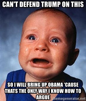 Crying Baby - Can't defend trump on this So i will bring up obama 'cause thats the only way i know how to argue