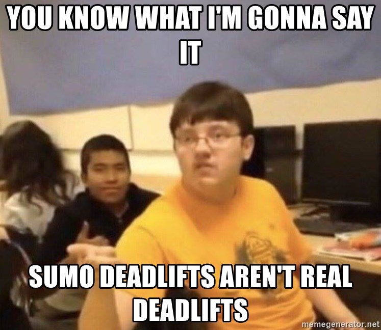 You Know What Im Gonna Say It Sumo Deadlifts Arent Real Deadlifts