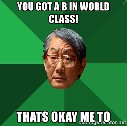 High Expectations Asian Father - you got a b in world class! thats okay me to