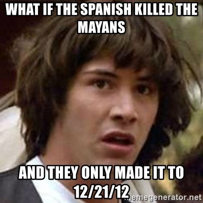 Conspiracy Keanu - What if the SpaniSh killed The mayans And they only made it to 12/21/12