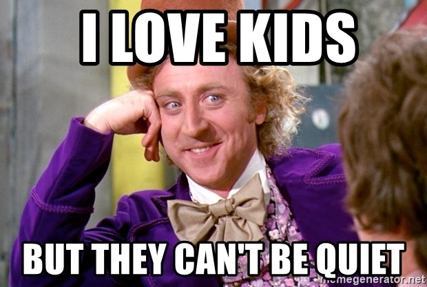 Willy Wonka -  i love kids  but they can't be quiet