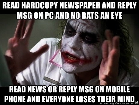 joker mind loss - read hardcopy newspaper and reply msg on PC and no bats an eye read news or reply msg on mobile phone and everyone loses their mind