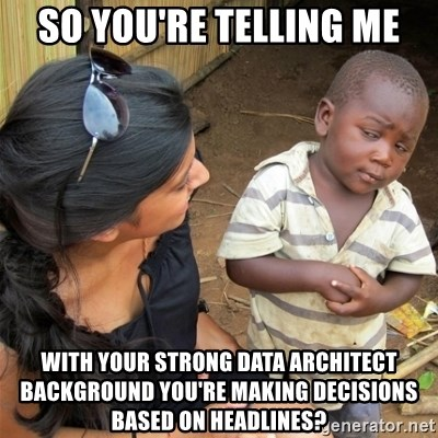 So You're Telling me - So you're telling me WITH YOUR STRONG DATA ARCHITECT BACKGROUND You're making decisions based on headlines?