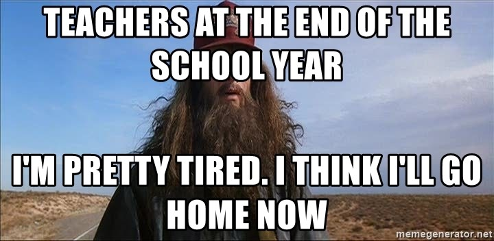 Teachers at the end of the school year I'm pretty tired  I think I