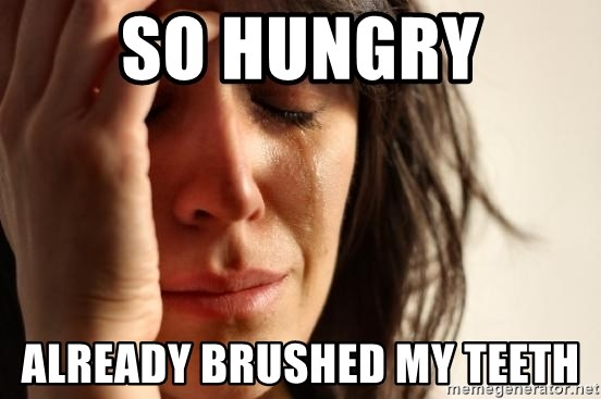 First World Problems - so hungry already brushed my teeth