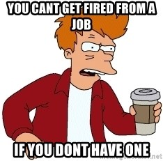 Futurama Fry - you cant get fired from a job  if you dont have one