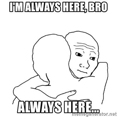 I know that feel bro blank - I'm always here, bro Always here...