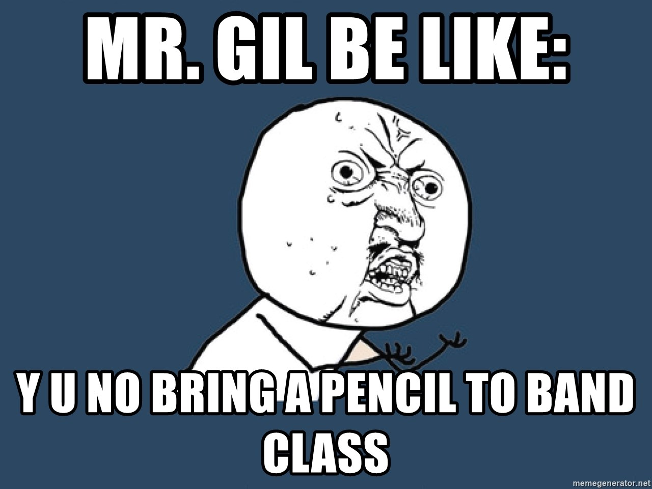 Y U No - mr. gil be like: y u no bring a pencil to band class