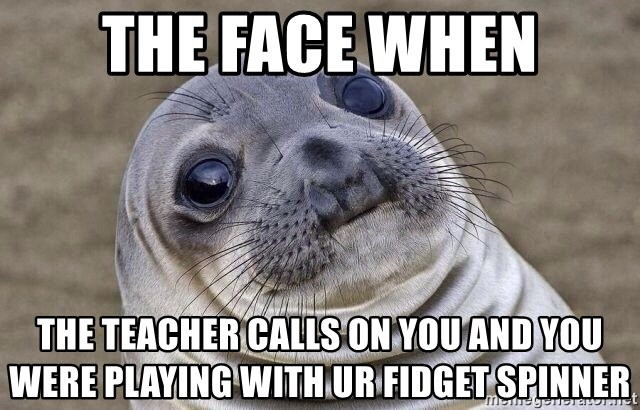 Awkward Seal - the face when the teacher calls on you and you were playing with ur fidget spinner