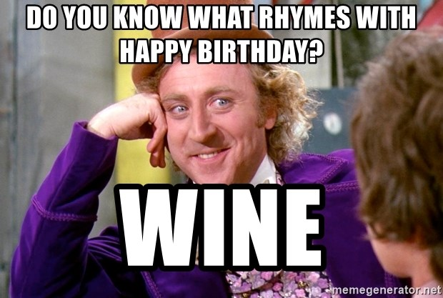 Willy Wonka - Do you know what rhymes with happy birthday? Wine