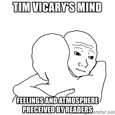 I know that feel bro blank - tim vicary's mind feelings and atmosphere preceived by readers