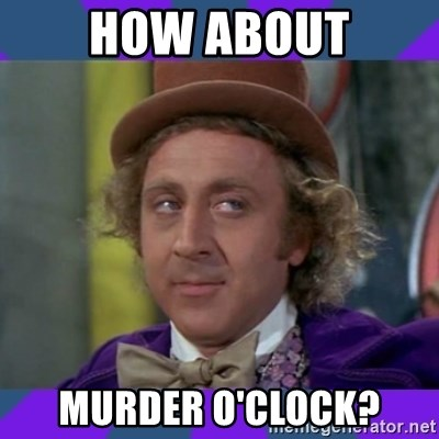 Sarcastic Wonka - How about Murder o'clock?