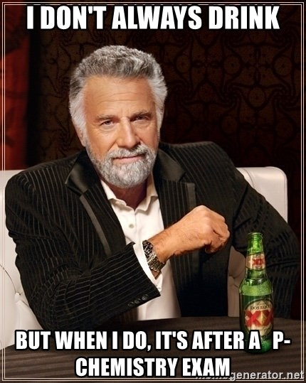 Dos Equis Guy gives advice - I doN't always drink But wheN i do, it's after a   P-chemistry exam