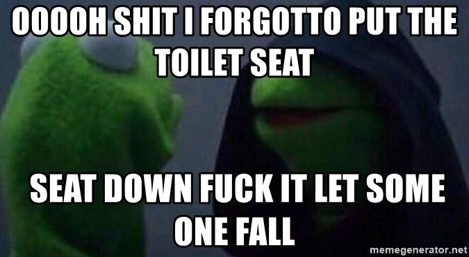 Evil kermit - ooooh shit i forgotto put the toilet seat   seat down fuck it let some one fall
