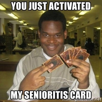 You just activated my trap card - You just activated my senioritis card